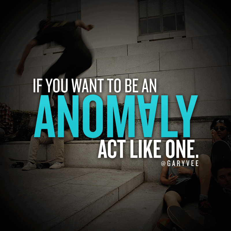 If you want to be an anomaly, act like one