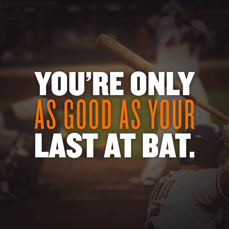 You're only as good as your last at bat