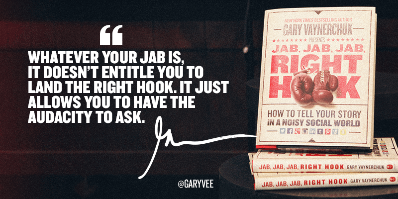 Whatever your jab is, it doesn't entitle you to land the right hook. It just allows you to have the audacity to ask.